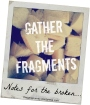 Gather the Fragments {Notes for the Broken}