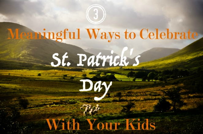 3 Meaningful Ways to Celebrate St. Patrick's Day With Your Kids